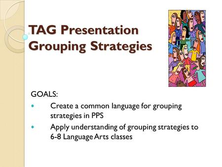 TAG Presentation Grouping Strategies GOALS: Create a common language for grouping strategies in PPS Apply understanding of grouping strategies to 6-8 Language.