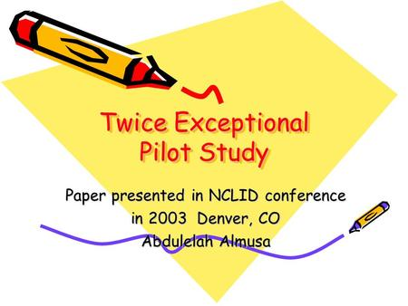 Twice Exceptional Pilot Study Paper presented in NCLID conference in 2003 Denver, CO Abdulelah Almusa.