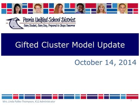 1 Gifted Cluster Model Update October 14, 2014 Mrs. Linda Palles-Thompson, K12 Administrator.