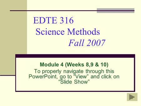 "1 EDTE 316 Science Methods Fall 2007 Module 4 (Weeks 8,9 & 10) To properly navigate through this PowerPoint, go to ""View"" and click on ""Slide Show"""