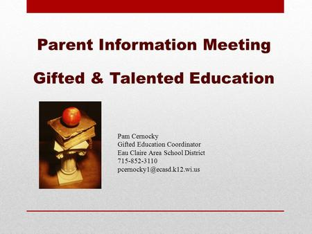 Parent Information Meeting Gifted & Talented Education Pam Cernocky Gifted Education Coordinator Eau Claire Area School District 715-852-3110
