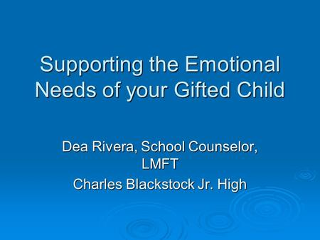 Supporting the Emotional Needs of your Gifted Child Dea Rivera, School Counselor, LMFT Charles Blackstock Jr. High.