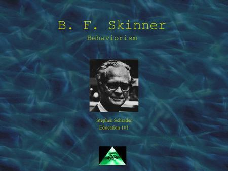 B. F. Skinner Behaviorism Stephen Schrader Education 101.
