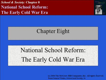 111 School & Society: Chapter 8 National School Reform: The Early Cold War Era Chapter Eight National School Reform: The Early Cold War Era (c) 2006 The.