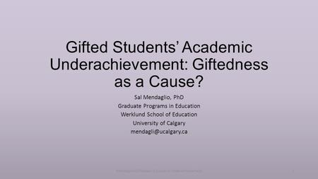 Gifted Students' Academic Underachievement: Giftedness as a Cause? Sal Mendaglio, PhD Graduate Programs in Education Werklund School of Education University.