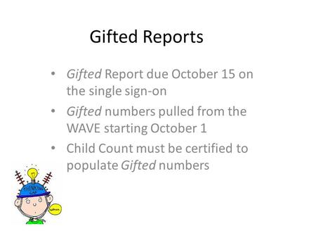 Gifted Reports Gifted Report due October 15 on the single sign-on Gifted numbers pulled from the WAVE starting October 1 Child Count must be certified.