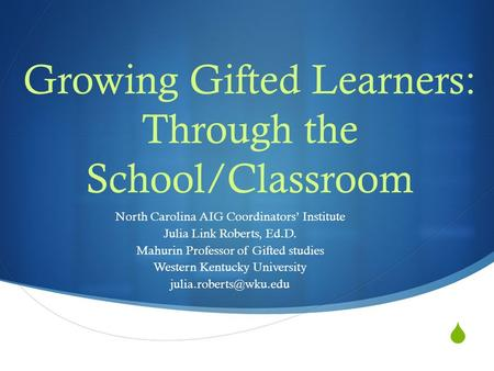  Growing Gifted Learners: Through the School/Classroom North Carolina AIG Coordinators' Institute Julia Link Roberts, Ed.D. Mahurin Professor of Gifted.