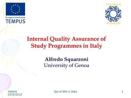 Astana 23/8/2012 iQA of SPs in Italy 1 Internal Quality Assurance of Study Programmes in Italy Alfredo Squarzoni University of Genoa.
