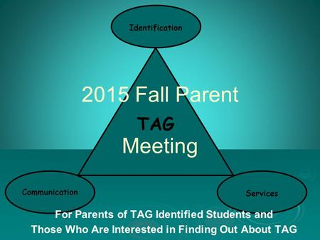 TAG Communication Identification Services 2015 Fall Parent Meeting For Parents of TAG Identified Students and Those Who Are Interested in Finding Out About.