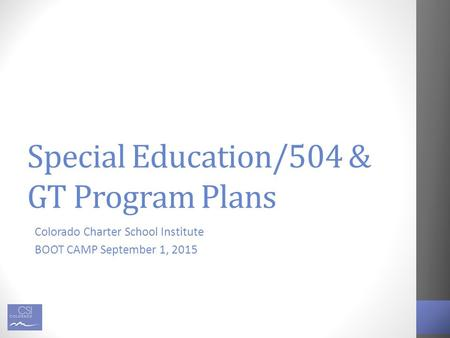 Special Education/504 & GT Program Plans Colorado Charter School Institute BOOT CAMP September 1, 2015.