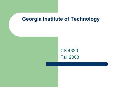 Georgia Institute of Technology CS 4320 Fall 2003.
