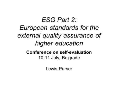 ESG Part 2: European standards for the external quality assurance of higher education Conference on self-evaluation 10-11 July, Belgrade Lewis Purser.