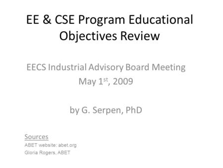 EE & CSE Program Educational Objectives Review EECS Industrial Advisory Board Meeting May 1 st, 2009 by G. Serpen, PhD Sources ABET website: abet.org Gloria.