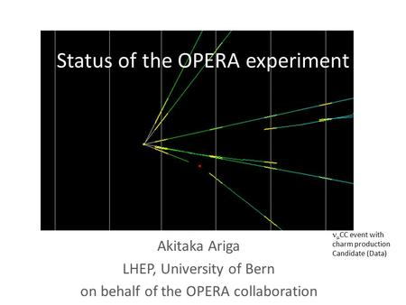 Status of the OPERA experiment Akitaka Ariga LHEP, University of Bern on behalf of the OPERA collaboration  CC event with charm production Candidate (Data)