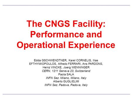 The CNGS Facility: Performance and Operational Experience Edda GSCHWENDTNER, Karel CORNELIS, Ilias EFTHYMIOPOULOS, Alfredo FERRARI, Ans PARDONS, Heinz.
