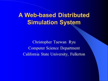 A Web-based Distributed Simulation System Christopher Taewan Ryu Computer Science Department California State University, Fullerton.