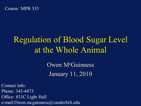 Regulation of Blood Sugar Level at the Whole Animal Owen M c Guinness January 11, 2010 Course: MPB 333 Contact info: Phone: 343-4473 Office: 831C Light.