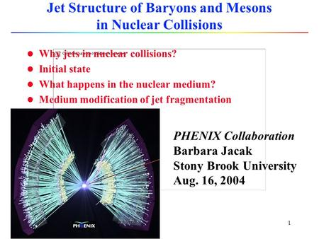 1 Jet Structure of Baryons and Mesons in Nuclear Collisions l Why jets in nuclear collisions? l Initial state l What happens in the nuclear medium? l.