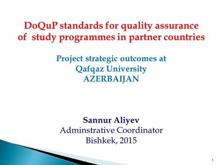 1 DoQuP standards for <strong>quality</strong> assurance of study programmes in partner countries Project strategic outcomes at Qafqaz University AZERBAIJAN Sannur Aliyev.