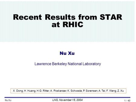 //Talk/2004/11MIT/nxu_mit_26oct04// LNS, November 15, 2004 Nu Xu 1 / 40 Recent Results from STAR at RHIC Nu Xu Lawrence Berkeley National Laboratory X.