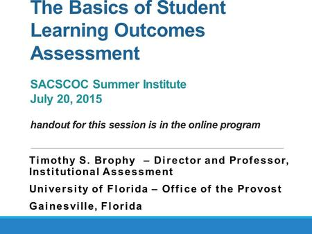 The Basics of Student Learning Outcomes Assessment SACSCOC Summer Institute July 20, 2015 handout for this session is in the online program Timothy S.