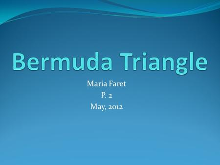 Maria Faret P. 2 May, 2012. Is the Bermuda Triangle real? Is the Bermuda Triangle a myth?