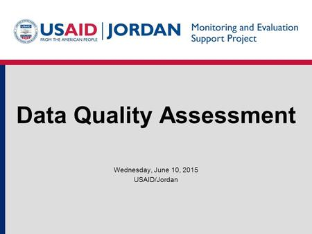 Data Quality Assessment Wednesday, June 10, 2015 USAID/Jordan.