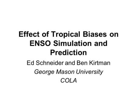 Effect of Tropical Biases on ENSO Simulation and Prediction Ed Schneider and Ben Kirtman George Mason University COLA.