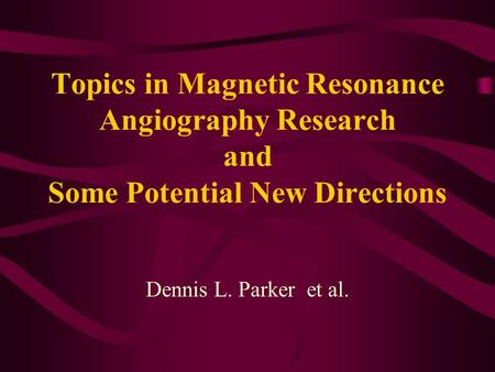 Topics in Magnetic Resonance Angiography Research and Some Potential New Directions Dennis L. Parker et al.
