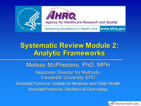 Systematic Review Module 2: Analytic Frameworks Melissa McPheeters, PhD, MPH Associate Director for Methods, Vanderbilt University EPC Assistant Professor,