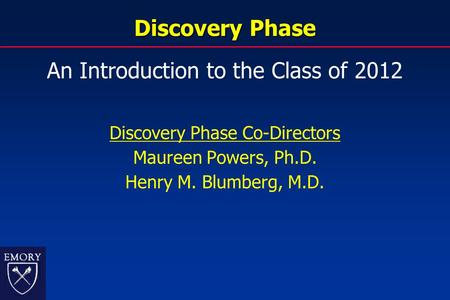 Discovery Phase An Introduction to the Class of 2012 Discovery Phase Co-Directors Maureen Powers, Ph.D. Henry M. Blumberg, M.D.