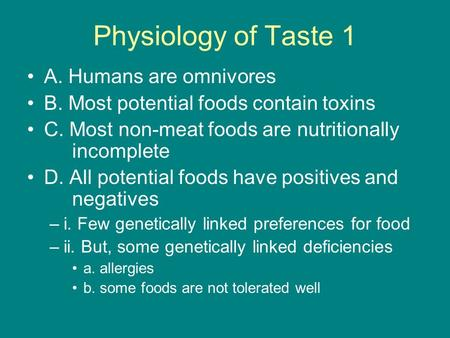 Physiology of Taste 1 A. <strong>Humans</strong> are omnivores B. Most potential foods contain toxins C. Most non-meat foods are <strong>nutritionally</strong> incomplete D. All potential.