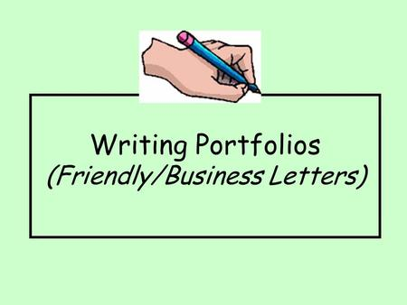 Writing Portfolios (Friendly/Business Letters). Friendly Letters Friendly letters are usually written to share information with people we know, such as.
