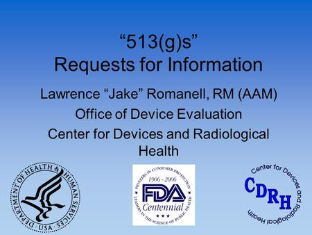 """513(g)s"" Requests for Information Lawrence ""Jake"" Romanell, RM (AAM) Office of Device Evaluation Center for Devices and Radiological Health."