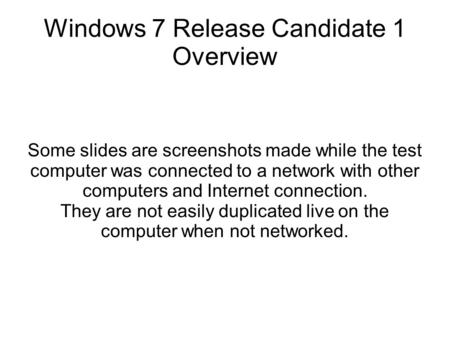 Windows 7 Release Candidate 1 Overview Some slides are screenshots made while the test computer was connected to a network with other computers and Internet.