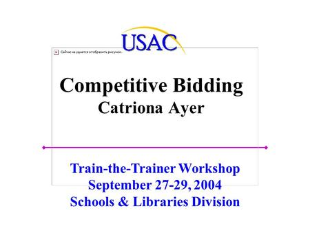 Competitive Bidding Catriona Ayer Train-the-Trainer Workshop September 27-29, 2004 Schools & Libraries Division.