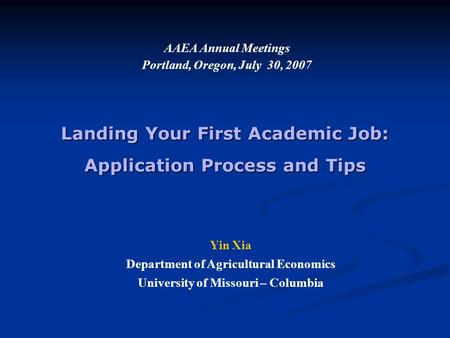 Landing Your First Academic Job: Application Process and Tips AAEA Annual Meetings Portland, Oregon, July 30, 2007 Yin Xia Department of Agricultural Economics.