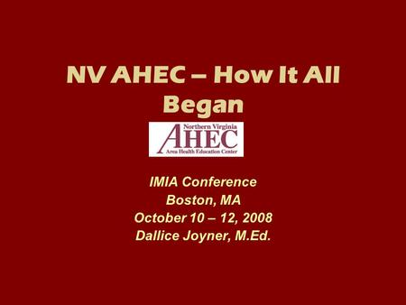 NV AHEC – How It All Began IMIA Conference Boston, MA October 10 – 12, 2008 Dallice Joyner, M.Ed.