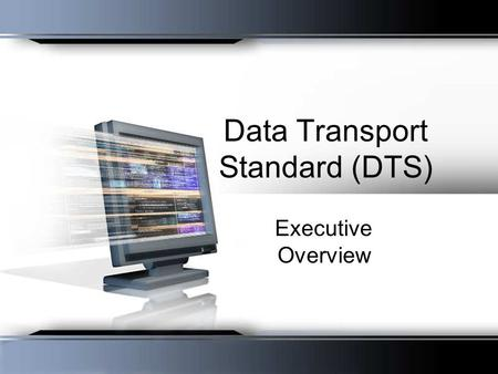 Data Transport Standard (DTS) Executive Overview.