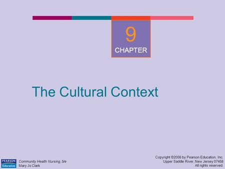 The Cultural Context Copyright ©2008 by Pearson Education, Inc. Upper Saddle River, New Jersey 07458 All rights reserved. Community Health Nursing, 5/e.