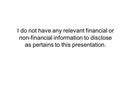 I do not have any relevant financial or non-financial information to disclose as pertains to this presentation.