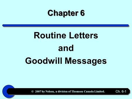 © 2007 by Nelson, a division of Thomson Canada Limited. Ch. 6-1 Chapter 6 Routine Letters and Goodwill Messages.