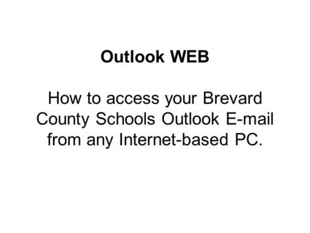 Outlook WEB How to access your Brevard County Schools Outlook E-mail from any Internet-based PC.