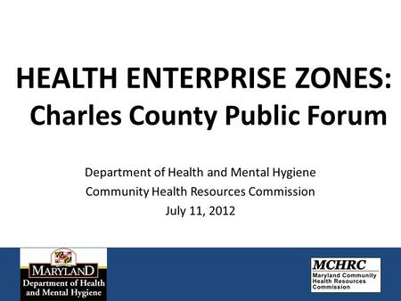 HEALTH ENTERPRISE ZONES: Charles County Public Forum Department of Health and Mental Hygiene Community Health Resources Commission July 11, 2012.