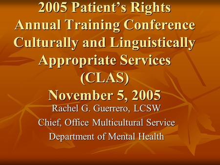 2005 Patient's Rights Annual Training Conference Culturally and Linguistically Appropriate Services (CLAS) November 5, 2005 Rachel G. Guerrero, LCSW Chief,