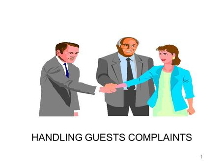 1 HANDLING GUESTS COMPLAINTS. 2 Big dollars aren't made in winning customers; the big money comes in keeping customers. And keeping customers means showing.