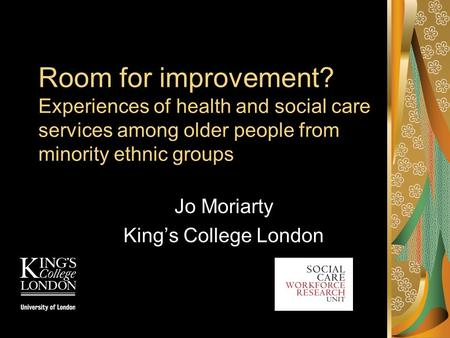 Room for improvement? Experiences of health and social care services among older people from minority ethnic groups Jo Moriarty King's College London.