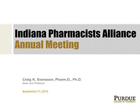 Indiana Pharmacists Alliance Annual Meeting September 17, 2015 Craig K. Svensson, Pharm.D., Ph.D. Dean and Professor.