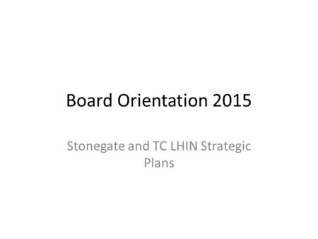 Board Orientation 2015 Stonegate and TC LHIN Strategic Plans.
