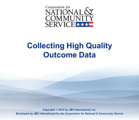Collecting High Quality Outcome Data: Part 1 Collecting High Quality Outcome Data Copyright © 2012 by JBS International, Inc. Developed by JBS International.